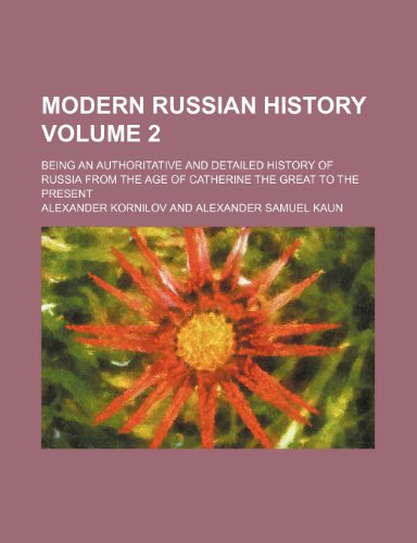 Modern Russian history Volume 2; being an authoritative and detailed history of Russia from the age of Catherine the Great to the present