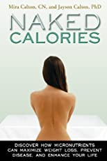 Naked Calories: How Micronutrients Can Maximize Weight Loss, Prevent Disease and Enhance Your Life