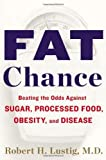 Fat Chance: Beating the Odds Against Sugar, Processed Food, Obesity, and Disease by Lustig, Robert H. (1st (first) Edition) [Hardcover(2012)]