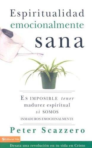 Espiritualidad emocionalmente sana: Es imposible tener madurez espiritual si somos inmaduros emocionalmente (Spanish Edition), Scazzero, Peter
