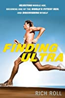 Finding Ultra: Rejecting Middle Age, Becoming One of the World&#39;s Fittest Men, and Discovering Myself