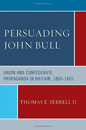 Persuading John Bull: Union And Confederate Propaganda In Britain, 1860-65