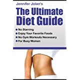The Ultimate Diet Guide - For Busy Women! No Starving, No Food Restrictions, No Gym Workouts Required! ~ Jennifer Jolan