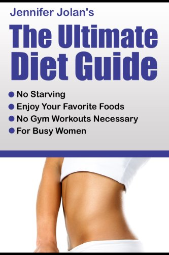 The Ultimate Diet Guide – For Busy Women! No Starving, No Food Restrictions, No Gym Workouts Required!