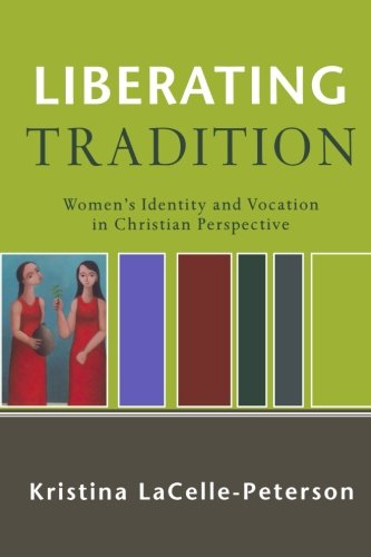Amazon.com: Liberating Tradition: Women's Identity and Vocation in Christian Perspective (RenewedMinds) (9780801031793): Kristina LaCelle-Peterson: Books