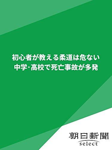 初心者が教える柔道は危ない  中学・高校で死亡事故が多発 (朝日新聞デジタルSELECT)