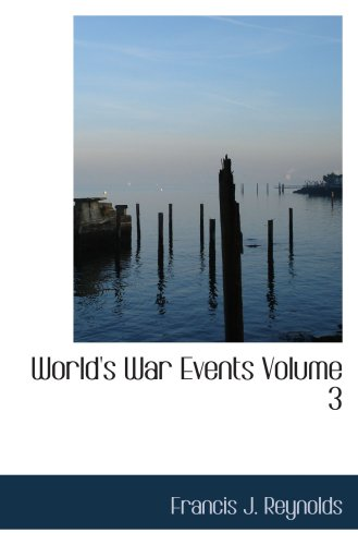 World's War Events  Volume 3: Recorded by Statesmen  Commanders  Historians and