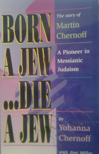 Born a Jew...Die a Jew: The Story of Martin Chernoff- A Pioneer in Messianic Judaism