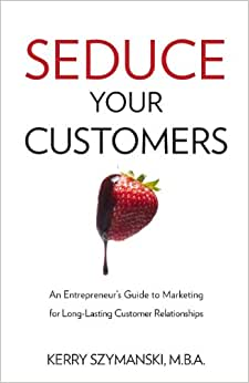Seduce Your Customers: An Entrepreneur's Guide To Marketing