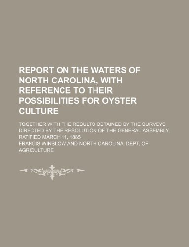 Report on the Waters of North Carolina, With Reference to Their Possibilities for Oyster Culture; Together With the Results Obtained by the Surveys ... the General Assembly, Ratified March 11, 1885