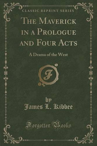 The Maverick in a Prologue and Four Acts: A Drama of the West (Classic Reprint)