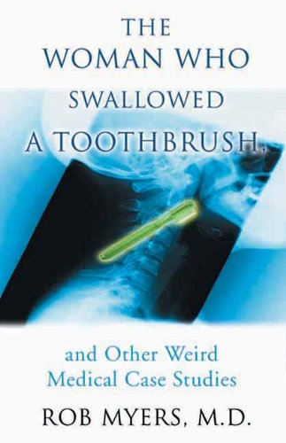The Woman Who Swallowed a Toothbrush: And Other Weird Medical Case Histories: And Other Weird Medical Case Studies