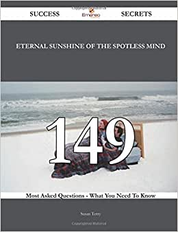 Eternal Sunshine Of The Spotless Mind 149 Success Secrets - 149 Most Asked Questions On Eternal Sunshine Of The Spotless Mind - What You Need To Know