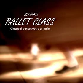 Ultimate Ballet Class Music - Classical Dance Music for Dance Schools, Dance Lessons, Dance Classes, Ballet Positions, Ballet Moves and Ballet Dance Steps 100% Music for Ballet Class