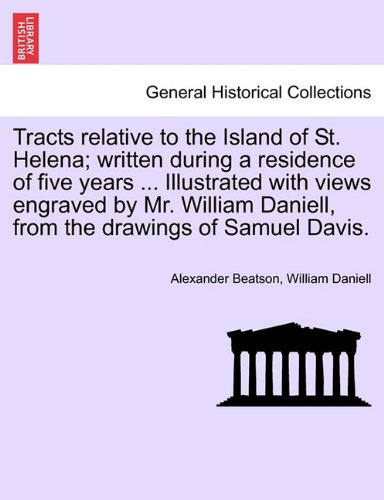 Tracts relative to the Island of St. Helena; written during a residence of five years ... Illustrated with views engraved by Mr. William Daniell, from the drawings of Samuel Davis.