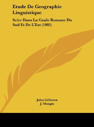 Etude de Geographie Linguistique: Scier Dans La Gaule Romane Du Sud Et de L'Est (1905)