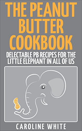 The Peanut Butter Cookbook: Delectable PB Recipes for the Little Elephant in All of Us by Caroline White