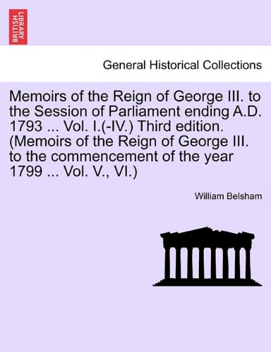 Memoirs of the Reign of George III. to the Session of Parliament ending A.D. 1793 ... Vol. I.(-IV.) Third edition. (Memoirs of the Reign of George ... of the year 1799 ... Vol. V., VI.)