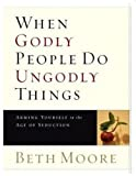 When Godly People Do Ungodly Things: Arming Yourself in the Age of Seduction (Leader Guide) (063309014X) by Beth Moore