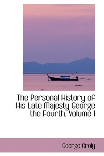 The Personal History of His Late Majesty George the Fourth, Volume I