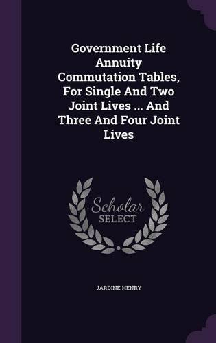 Government Life Annuity Commutation Tables, For Single And Two Joint Lives ... And Three And Four Joint Lives