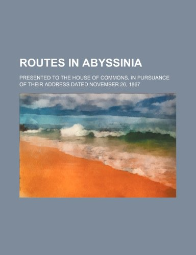 Routes in Abyssinia; presented to the House of Commons, in pursuance of their address dated November 26, 1867