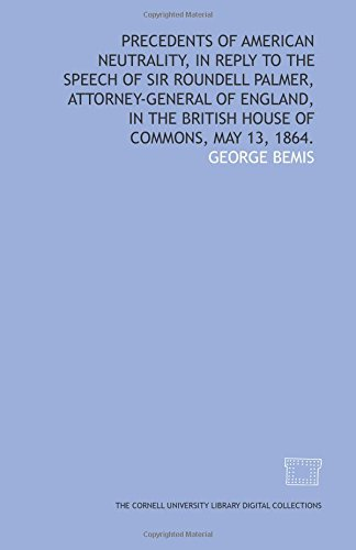 Precedents of American neutrality, in reply to the speech of Sir Roundell Palmer, Attorney-General of England, in the British House of Commons, May 13, 1864.