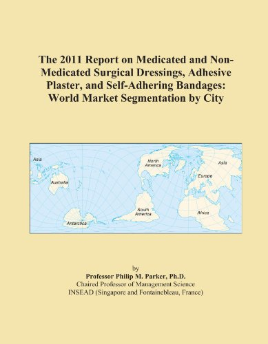 The 2011 Report on Medicated and Non-Medicated Surgical Dressings, Adhesive Plaster, and Self-Adhering Bandages: World Market Segmentation by City PDF