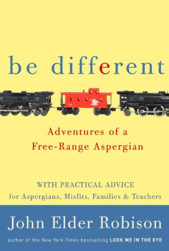 Be Different: Adventures of a Free-Range Aspergian, with Practical Advice for Aspergians, Misfits, and Their Parents
