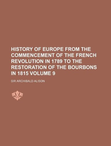 History of Europe from the commencement of the French revolution in 1789 to the restoration of the Bourbons in 1815 Volume 9