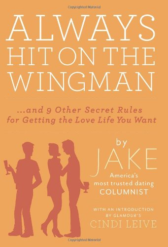 Always Hit on the Wingman: ...and 9 Other Secret Rules for Getting the Love Life You Want