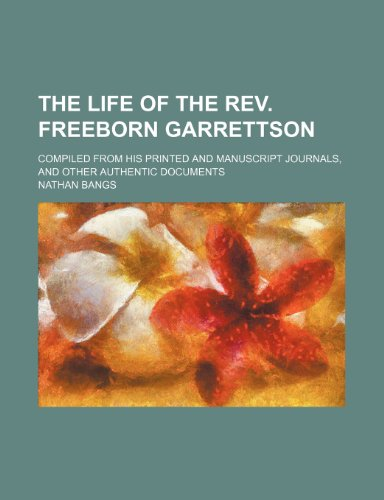 The Life of the Rev. Freeborn Garrettson; Compiled From His Printed and Manuscript Journals, and Other Authentic Documents