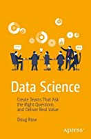 Data Science: Create Teams That Ask the Right Questions and Deliver Real Value Front Cover