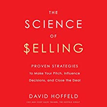 The Science of Selling: Proven Strategies to Make Your Pitch, Influence Decisions, and Close the Deal Audiobook by David Hoffeld Narrated by David Hoffeld