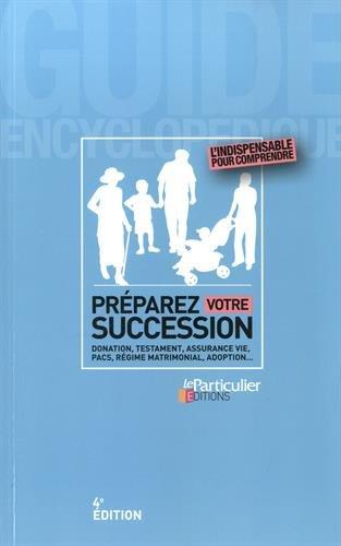 Préparer sa succession : Donation, testament, assurance vie, PACS, régime mattimonial, adoption...