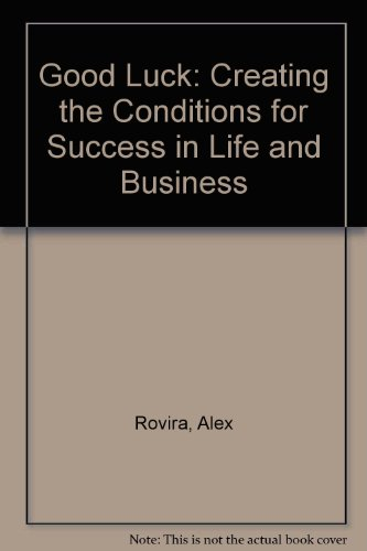 Good Luck: Creating the Conditions for Success in Life and Business, by Alex Rovira