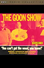 The Goon Show, Volume 10: You Can't Get the Wood, You Know! Radio/TV Program by The Goons Narrated by The Goons