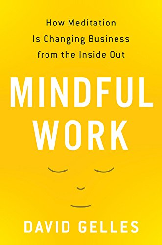 Mindful Work: How Mediation Is Changing Business From the Inside Out - David Gelles