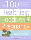 The 100 Healthiest Foods to Eat During Pregnancy: The Surprising Unbiased Truth about Foods You Should be Eating During Pregnancy but Probably Arent