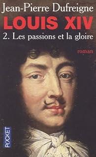 Louis XIV, Tome 2 : Les passions et la gloire 1661-1970 par Jean-Pierre Dufreigne