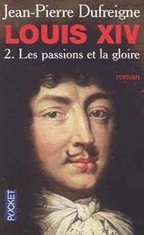 Louis XIV, Tome 2 : Les passions et la gloire 1661-1970 par Dufreigne