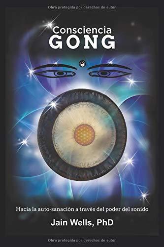 Consciencia Gong Hacia la auto-sanación a través del poder del sonido  [Wells PhD, Jain] (Tapa Blanda)