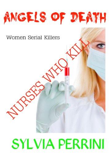 ANGELS OF DEATH; NURSES WHO KILL (WOMEN SERIAL KILLERS)