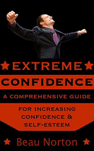 Extreme Confidence: A Comprehensive Guide for Increasing Self-Esteem and Confidence (How to Be Confident, Overcome Fear, Increase Self-Esteem, and Achieve Success In Everything You Do) PDF