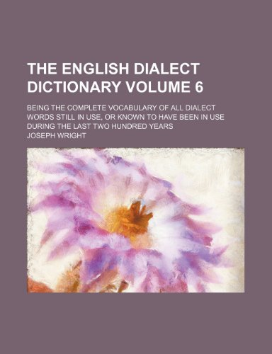 The English dialect dictionary; being the complete vocabulary of all dialect words still in use, or known to have been in use during the last two hundred years Volume 6