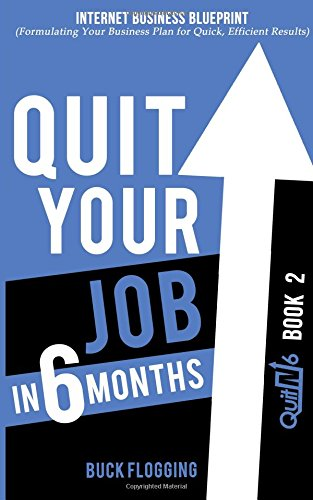 Quit Your Job in 6 Months: Book 2: Internet Business Blueprint (Formulating Your Business Plan for Quick, Efficient Results) (Volume 2)