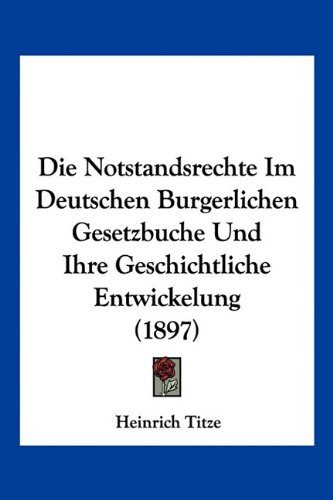 Die Notstandsrechte Im Deutschen Burgerlichen Gesetzbuche Und Ihre Geschichtliche Entwickelung (1897)