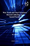 img - for Wax Trash and Vinyl Treasures: Record Collecting as a Social Practice (Ashgate Popular and Folk Music) book / textbook / text book