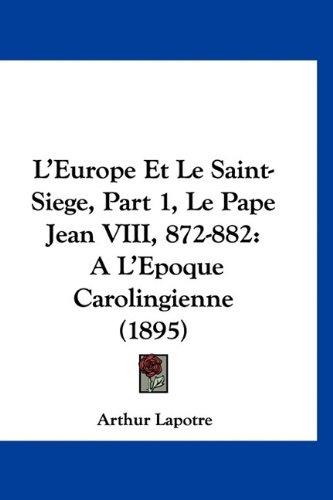 L'Europe Et Le Saint-Siege, Part 1, Le Pape Jean VIII, 872-882: A L'Epoque Carolingienne (1895)