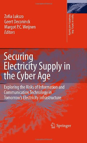 Securing Electricity Supply In The Cyber Age: Exploring The Risks Of Information And Communication Technology In Tomorrow'S Electricity Infrastructure (Topics In Safety, Risk, Reliability And Quality)